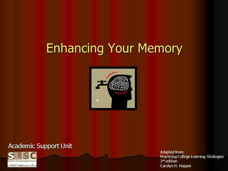 Enhancing Your Memory Academic Support Unit Adapted from: Practicing College Learning Strategies 3 rd edition Carolyn H. Hopper.