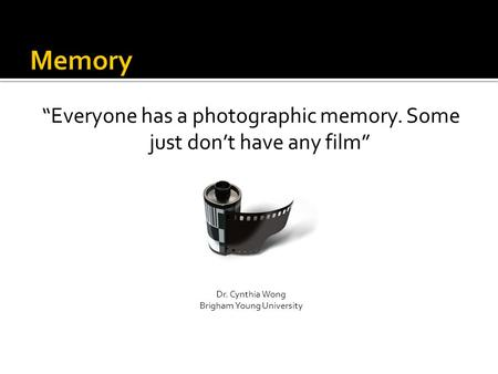 """Everyone has a photographic memory. Some just don't have any film"" Dr. Cynthia Wong Brigham Young University."