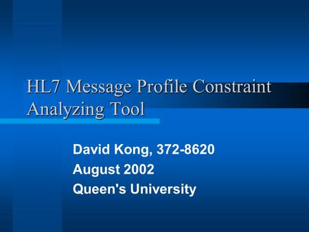 HL7 Message Profile Constraint Analyzing Tool David Kong, 372-8620 August 2002 Queen's University.