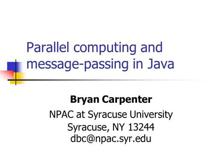 Parallel computing and message-passing in Java Bryan Carpenter NPAC at Syracuse University Syracuse, NY 13244