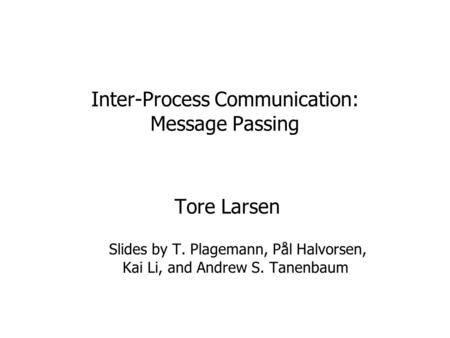 Inter-Process Communication: Message Passing Tore Larsen Slides by T. Plagemann, Pål Halvorsen, Kai Li, and Andrew S. Tanenbaum.