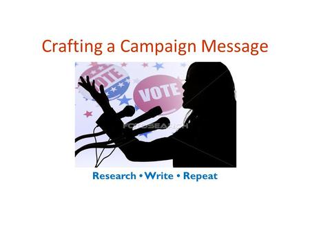 Crafting a Campaign Message Research Write Repeat.