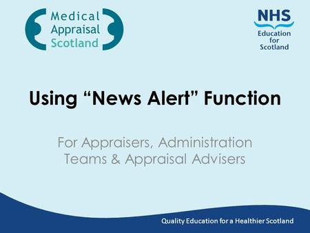 "Quality Education for a Healthier Scotland Using ""News Alert"" Function For Appraisers, Administration Teams & Appraisal Advisers."