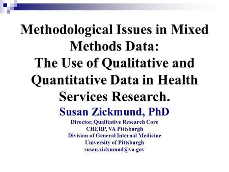 Methodological Issues in Mixed Methods Data: The Use of Qualitative and Quantitative Data in Health Services Research. Susan Zickmund, PhD Director, Qualitative.