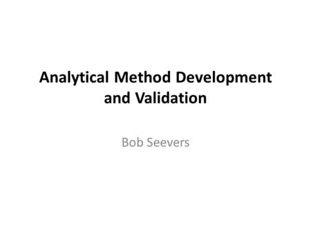 Analytical Method Development and Validation Bob Seevers.