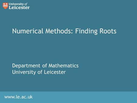 Www.le.ac.uk Numerical Methods: Finding Roots Department of Mathematics University of Leicester.