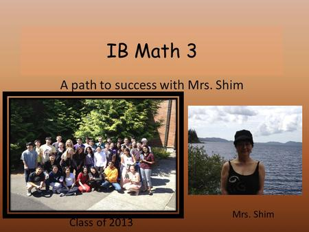 IB Math 3 A path to success with Mrs. Shim Mrs. Shim Class of 2013.