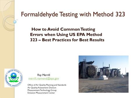Formaldehyde Testing with Method 323 How to Avoid Common Testing Errors when Using US EPA Method 323 – Best Practices for Best Results Office of Air Quality.