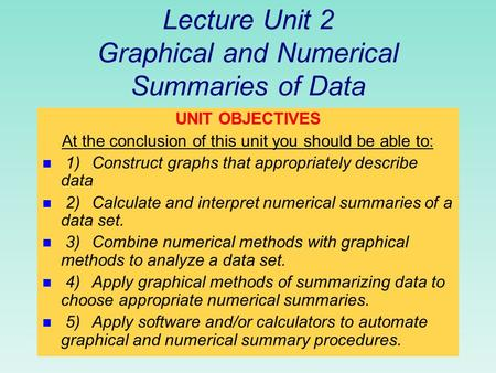 Lecture Unit 2 Graphical and Numerical Summaries of Data UNIT OBJECTIVES At the conclusion of this unit you should be able to: n 1)Construct graphs that.