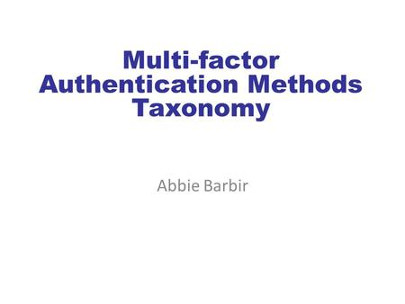Multi-factor Authentication Methods Taxonomy Abbie Barbir.