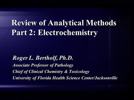 Review of Analytical Methods Part 2: Electrochemistry Roger L. Bertholf, Ph.D. Associate Professor of Pathology Chief of Clinical Chemistry & Toxicology.