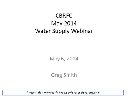 CBRFC May 2014 Water Supply Webinar May 6, 2014 Greg Smith These slides: www.cbrfc.noaa.gov/present/present.php.