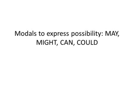 Modals to express possibility: MAY, MIGHT, CAN, COULD.