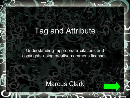 Tag and Attribute Understanding appropriate citations and copyrights using creative commons licenses. Marcus Clark.