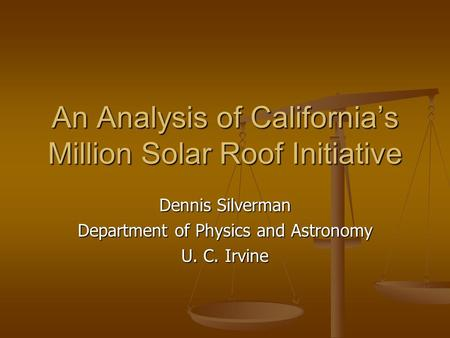 An Analysis of California's Million Solar Roof Initiative Dennis Silverman Department of Physics and Astronomy U. C. Irvine.