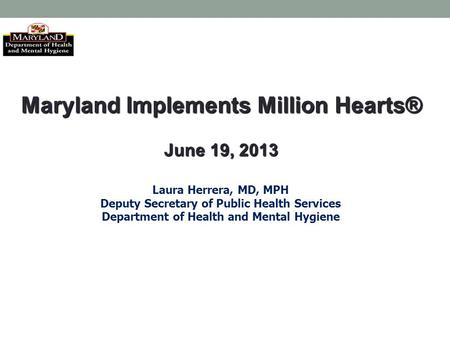 Maryland Implements Million Hearts® June 19, 2013 Laura Herrera, MD, MPH Deputy Secretary of Public Health Services Department of Health and Mental Hygiene.