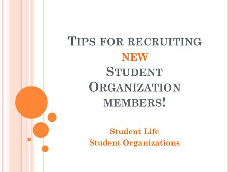 T IPS FOR RECRUITING NEW S TUDENT O RGANIZATION MEMBERS ! Student Life Student Organizations.
