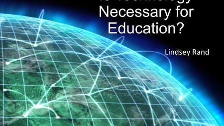 Is Technology Necessary for Education? Lindsey Rand.