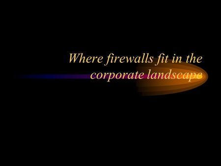Where firewalls fit in the corporate landscape. Firewall topics Why firewall? What is a firewall? What is the perfect firewall? What types of firewall.