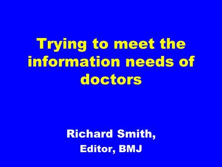 Trying to meet the information needs of doctors Richard Smith, Editor, BMJ.