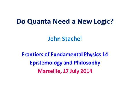 Do Quanta Need a New Logic? John Stachel Frontiers of Fundamental Physics 14 Epistemology and Philosophy Marseille, 17 July 2014.