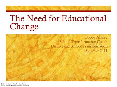 The Need for Educational Change Bobby Ashley School Transformation Coach District and School Transformation Summer 2011 District and School Transformation.