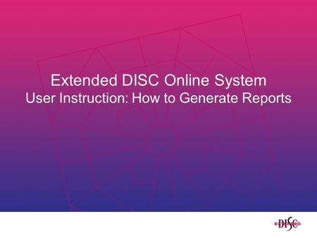 Extended DISC Online System User Instruction: How to Generate Reports.