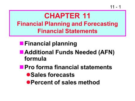 11 - 1 CHAPTER 11 Financial Planning and Forecasting Financial Statements Financial planning Additional Funds Needed (AFN) formula Pro forma financial.