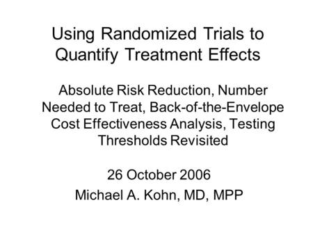 Absolute Risk Reduction, Number Needed to Treat, Back-of-the-Envelope Cost Effectiveness Analysis, Testing Thresholds Revisited 26 October 2006 Michael.
