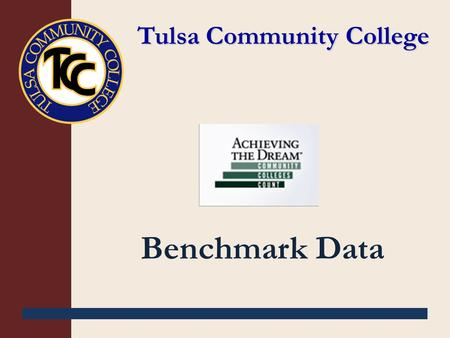 Tulsa Community College Benchmark Data. Table of Contents Student Cohort Profile Goal 1: Developmental courses Goal 2: Gatekeeper courses Goal 3: Complete.