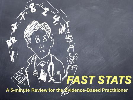 FAST STATS A 5-minute Review for the Evidence-Based Practitioner.