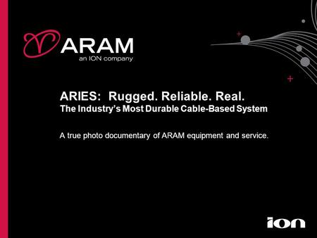 ARIES: Rugged. Reliable. Real. The Industry's Most Durable Cable-Based System A true photo documentary of ARAM equipment and service.