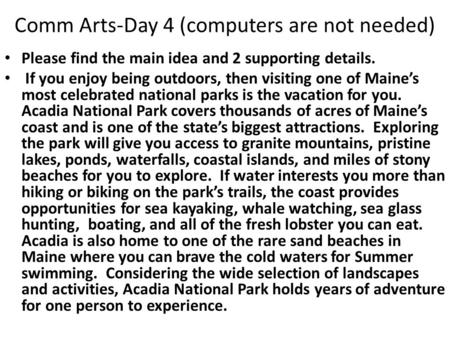 Comm Arts-Day 4 (computers are not needed) Please find the main idea and 2 supporting details. If you enjoy being outdoors, then visiting one of Maine's.