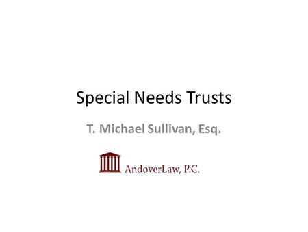 Special Needs Trusts T. Michael Sullivan, Esq.. Definition of Special Needs Special Needs: Of or relating to people who have specific needs, as those.