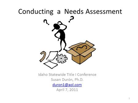 Conducting a Needs Assessment Idaho Statewide Title I Conference Susan Durón, Ph.D. April 7, 2011 1.