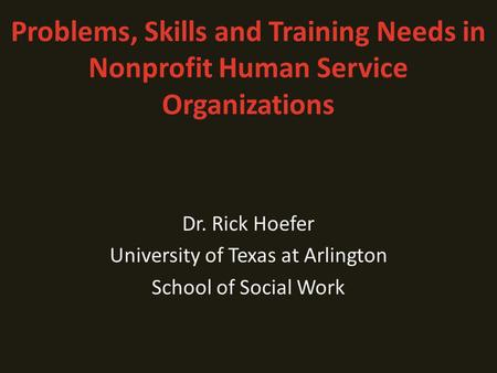 Problems, Skills and Training Needs in Nonprofit Human Service Organizations Dr. Rick Hoefer University of Texas at Arlington School of Social Work.