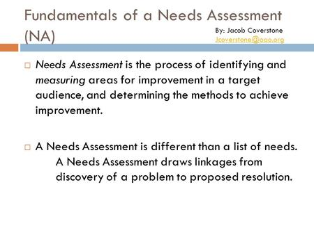 Fundamentals of a Needs Assessment (NA)  Needs Assessment is the process of identifying and measuring areas for improvement in a target audience, and.
