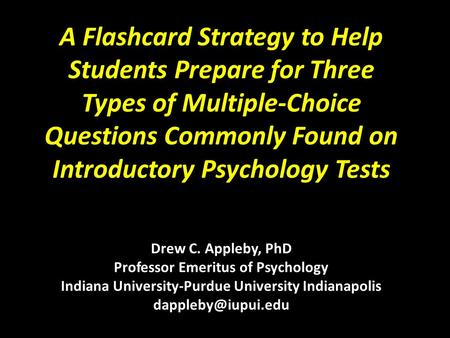 A Flashcard Strategy to Help Students Prepare for Three Types of Multiple-Choice Questions Commonly Found on Introductory Psychology Tests Drew C. Appleby,