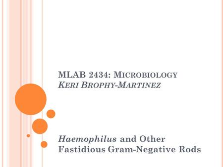 MLAB 2434: M ICROBIOLOGY K ERI B ROPHY -M ARTINEZ Haemophilus and Other Fastidious Gram-Negative Rods.