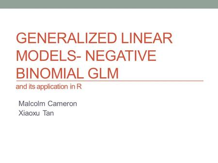 GENERALIZED LINEAR MODELS- NEGATIVE BINOMIAL GLM and its application in R Malcolm Cameron Xiaoxu Tan.