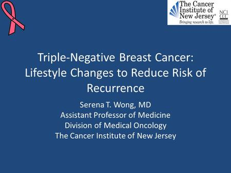 Triple-Negative Breast Cancer: Lifestyle Changes to Reduce Risk of Recurrence Serena T. Wong, MD Assistant Professor of Medicine Division of Medical Oncology.