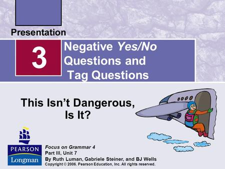 Negative Yes/No Questions and Tag Questions This Isn't Dangerous, Is It? 3 Focus on Grammar 4 Part III, Unit 7 By Ruth Luman, Gabriele Steiner, and BJ.