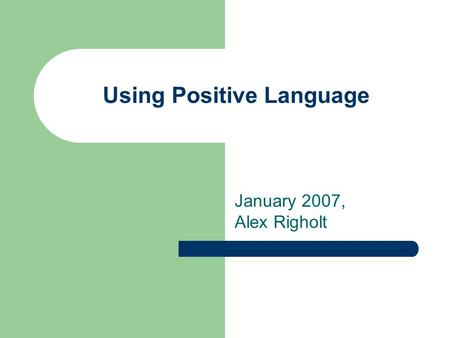 Using Positive Language January 2007, Alex Righolt.