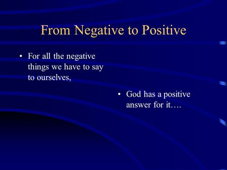 From Negative to Positive For all the negative things we have to say to ourselves, God has a positive answer for it….
