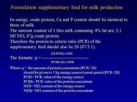 Formulation supplementary feed for milk production Its energy, crude protein, Ca and P content should be identical to those of milk. The nutrient content.