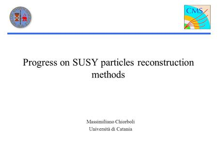 Progress on SUSY particles reconstruction methods Massimiliano Chiorboli Università di Catania.