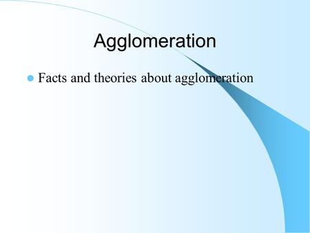 Agglomeration Facts and theories about agglomeration.