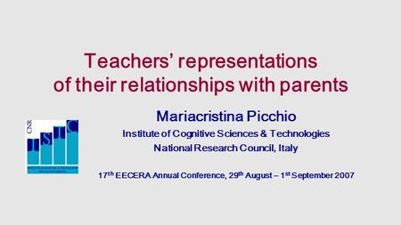 Teachers' representations of their relationships with parents Mariacristina Picchio Institute of Cognitive Sciences & Technologies National Research Council,