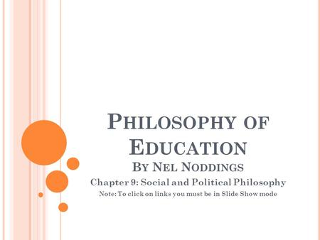 P HILOSOPHY OF E DUCATION B Y N EL N ODDINGS Chapter 9: Social and Political Philosophy Note: To click on links you must be in Slide Show mode.