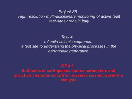 WP 4.3 Estimates of earthquakes source parameters and structure characteristics from massive seismic waveform analysis Task 4 L'Aquila seismic sequence: